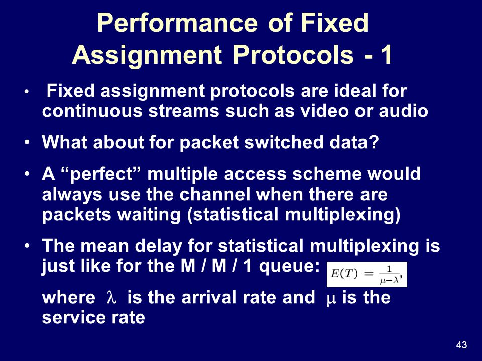 43 Performance of Fixed Assignment Protocols - 1 Fixed assignment protocols are ideal for continuous streams such as video or audio What about for packet switched data.