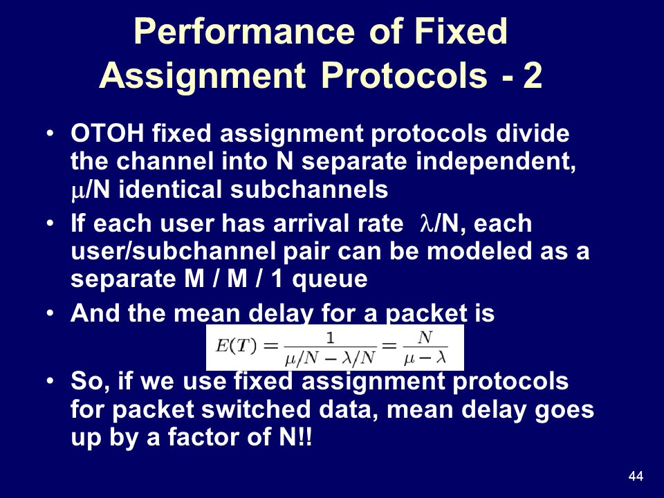 44 Performance of Fixed Assignment Protocols - 2 OTOH fixed assignment protocols divide the channel into N separate independent,  /N identical subchannels If each user has arrival rate /N, each user/subchannel pair can be modeled as a separate M / M / 1 queue And the mean delay for a packet is So, if we use fixed assignment protocols for packet switched data, mean delay goes up by a factor of N!!