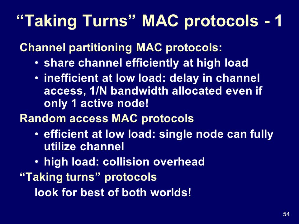 54 Taking Turns MAC protocols - 1 Channel partitioning MAC protocols: share channel efficiently at high load inefficient at low load: delay in channel access, 1/N bandwidth allocated even if only 1 active node.