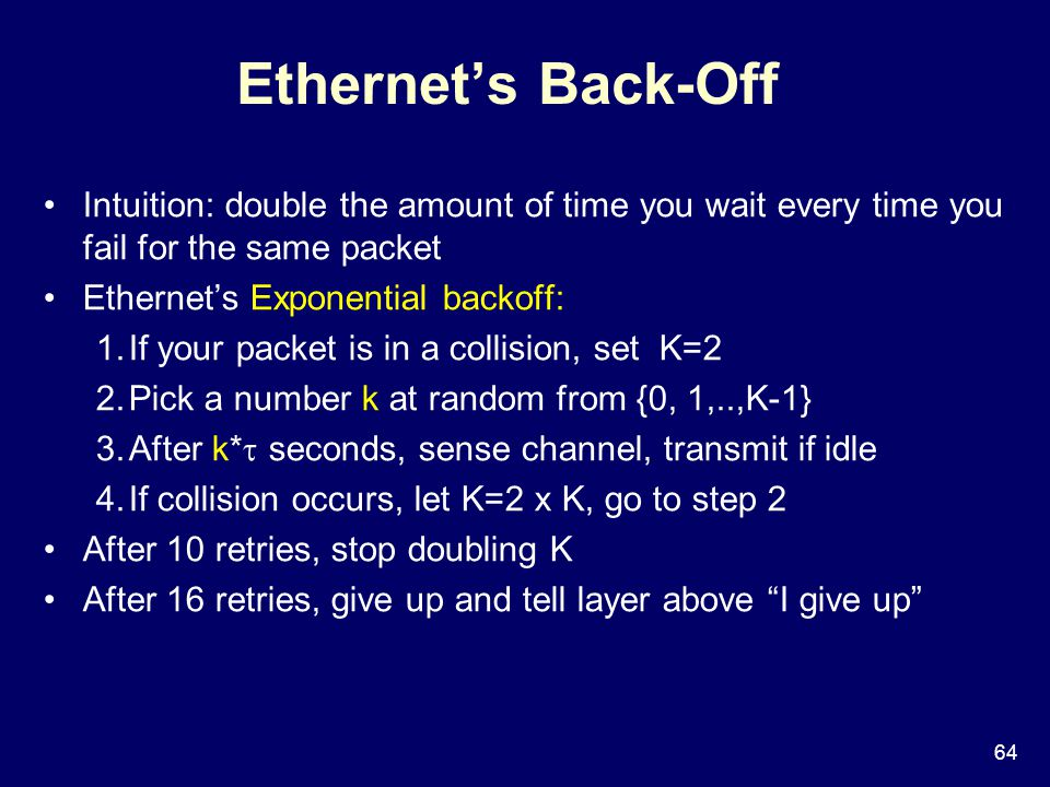 64 Ethernet's Back-Off Intuition: double the amount of time you wait every time you fail for the same packet Ethernet's Exponential backoff: 1.If your packet is in a collision, set K=2 2.Pick a number k at random from {0, 1,..,K-1} 3.After k*  seconds, sense channel, transmit if idle 4.If collision occurs, let K=2 x K, go to step 2 After 10 retries, stop doubling K After 16 retries, give up and tell layer above I give up
