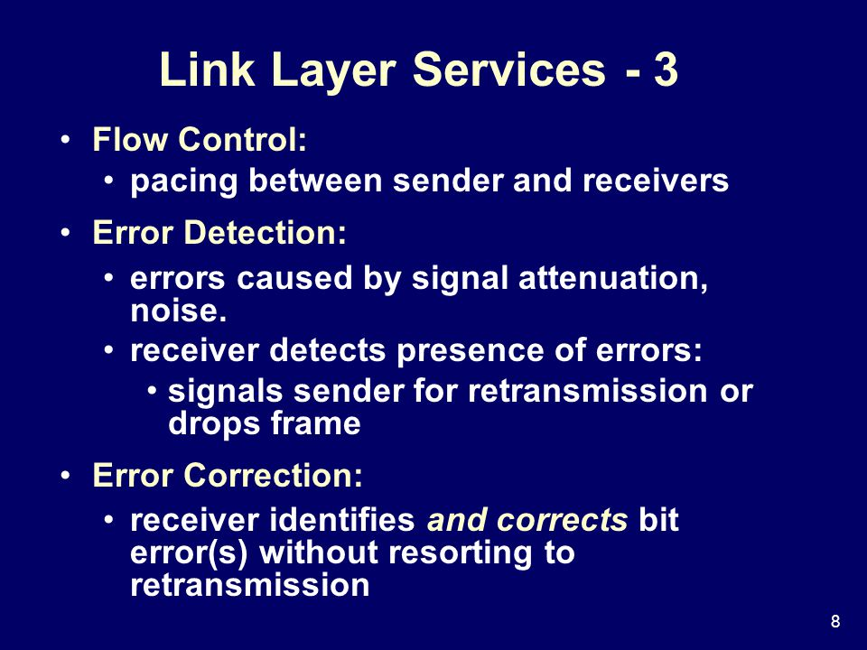8 Link Layer Services - 3 Flow Control: pacing between sender and receivers Error Detection: errors caused by signal attenuation, noise.