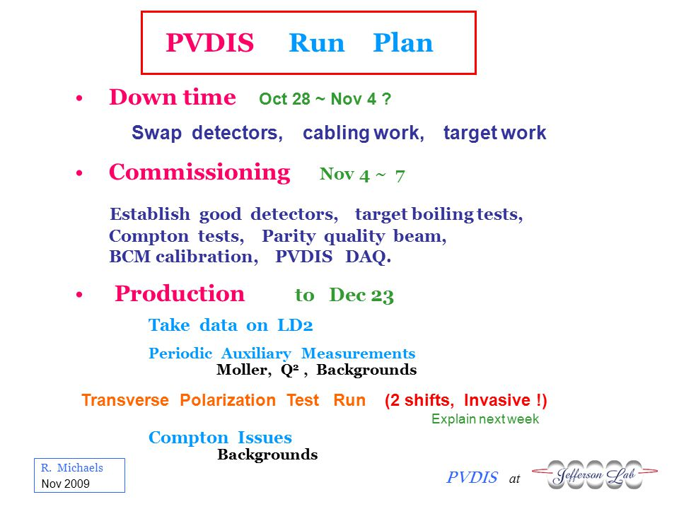 R. Michaels PVDIS at Nov 2009 PVDIS Run Plan Down time Oct 28 ~ Nov 4 ? Swap detectors, cabling work, target work Commissioning Nov 4 ~ 7 Establish go