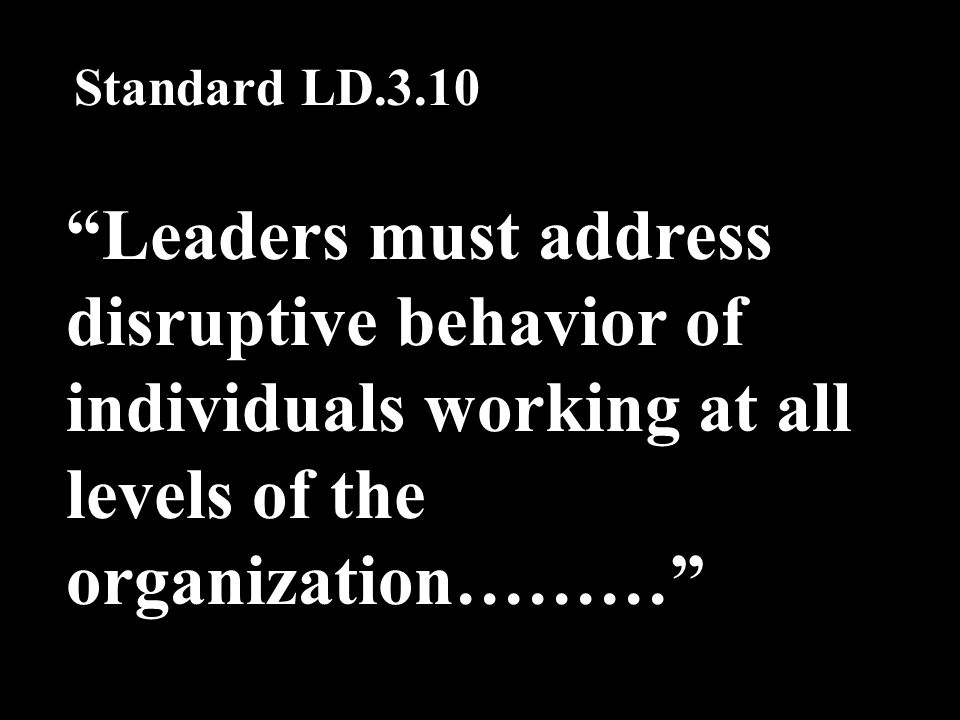 Leaders must address disruptive behavior of individuals working at all levels of the organization……… Standard LD.3.10