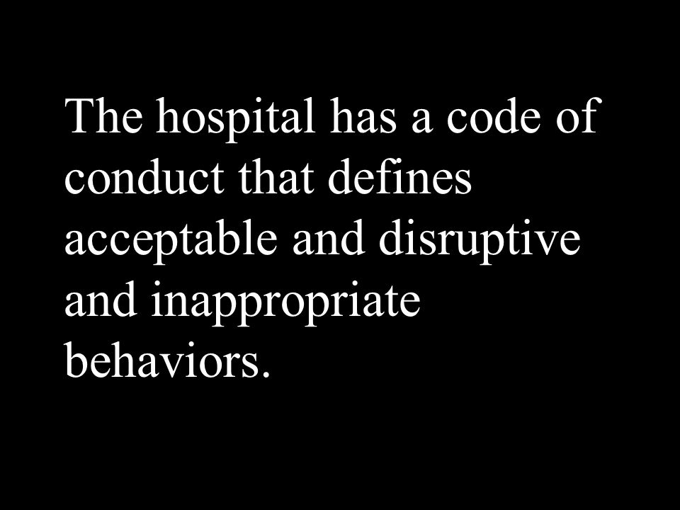 The hospital has a code of conduct that defines acceptable and disruptive and inappropriate behaviors.