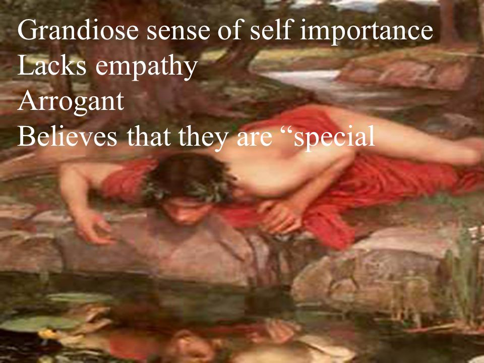 Grandiose sense of self importance Lacks empathy Arrogant Believes that they are special