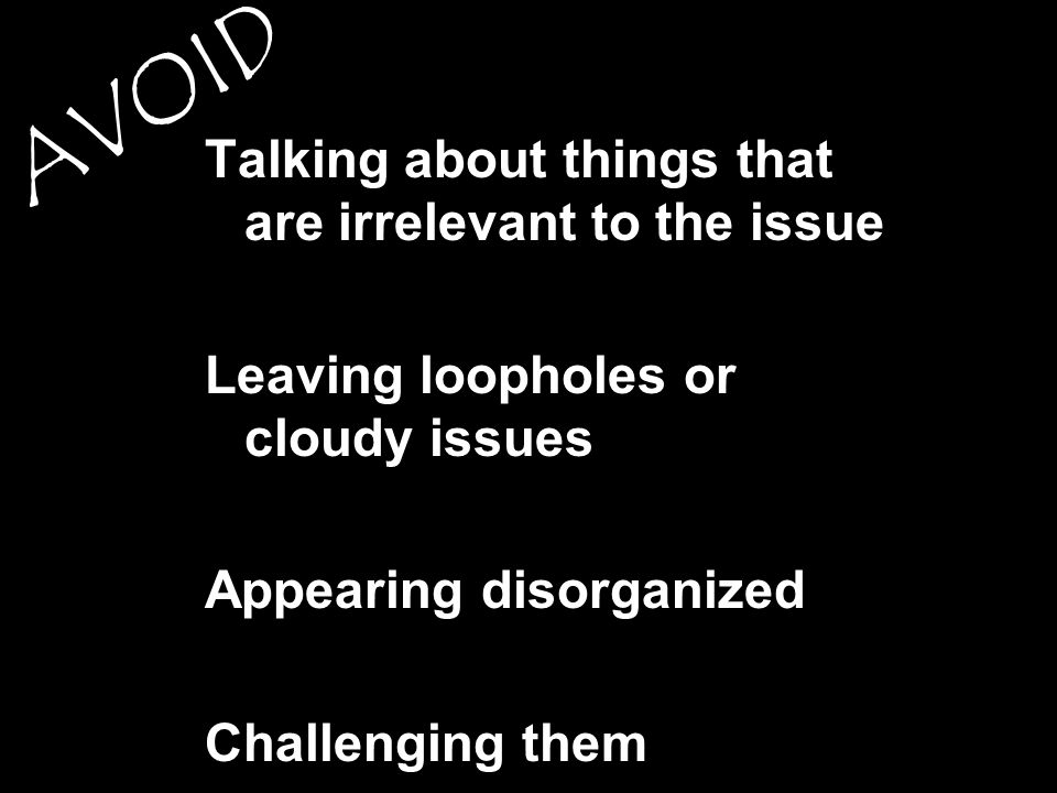 Talking about things that are irrelevant to the issue Leaving loopholes or cloudy issues Appearing disorganized Challenging them AVOID