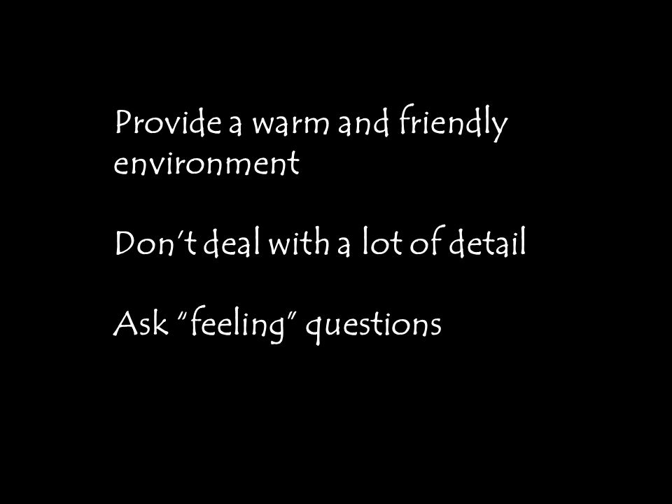 Provide a warm and friendly environment Don't deal with a lot of detail Ask feeling questions