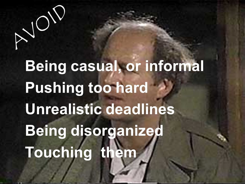 Being casual, or informal Pushing too hard Unrealistic deadlines Being disorganized Touching them AVOID