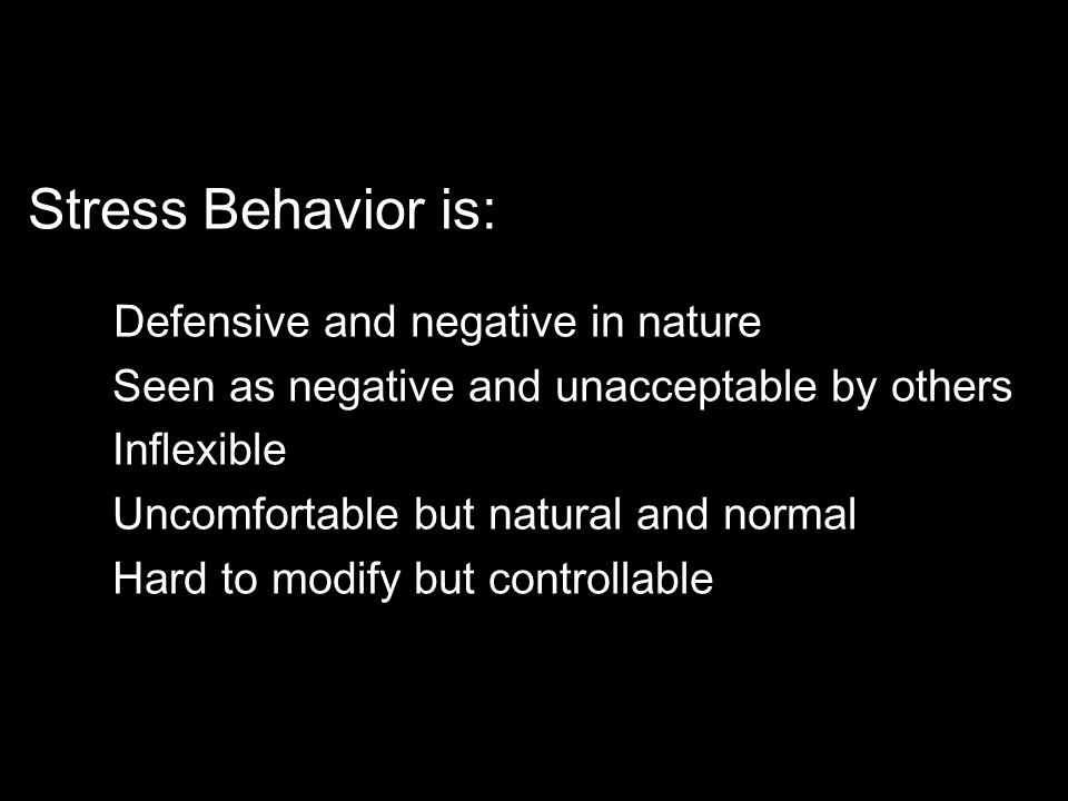 Stress Behavior is: Defensive and negative in nature Seen as negative and unacceptable by others Inflexible Uncomfortable but natural and normal Hard to modify but controllable