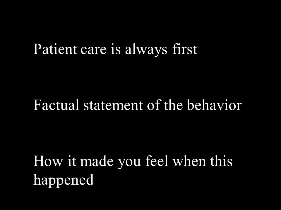 Patient care is always first Factual statement of the behavior How it made you feel when this happened