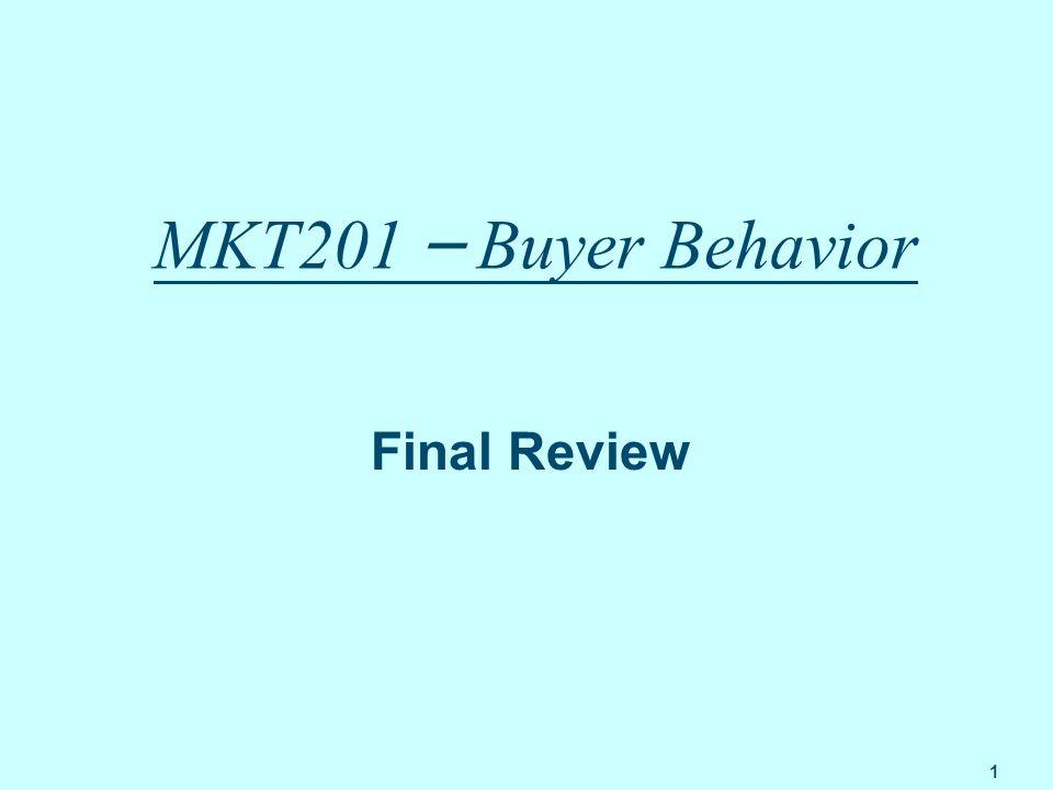 1 MKT201 – Buyer Behavior Final Review