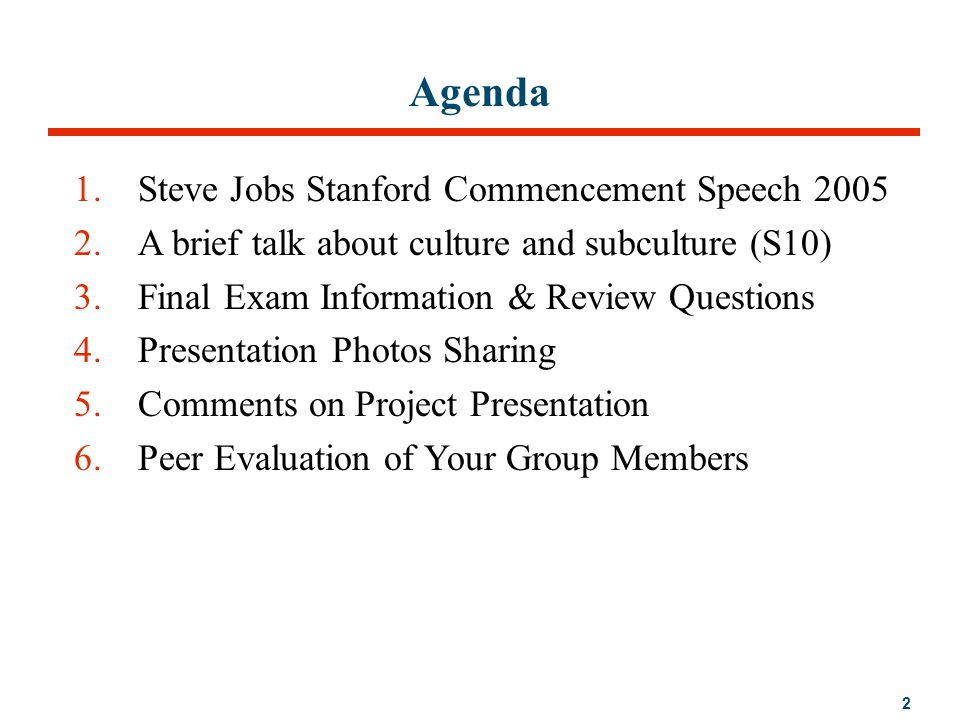 2 Agenda 1.Steve Jobs Stanford Commencement Speech 2005 2.A brief talk about culture and subculture (S10) 3.Final Exam Information & Review Questions 4.Presentation Photos Sharing 5.Comments on Project Presentation 6.Peer Evaluation of Your Group Members
