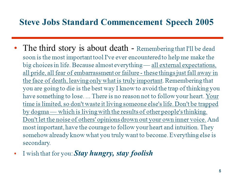 5 Steve Jobs Standard Commencement Speech 2005 The third story is about death - Remembering that I'll be dead soon is the most important tool I've eve