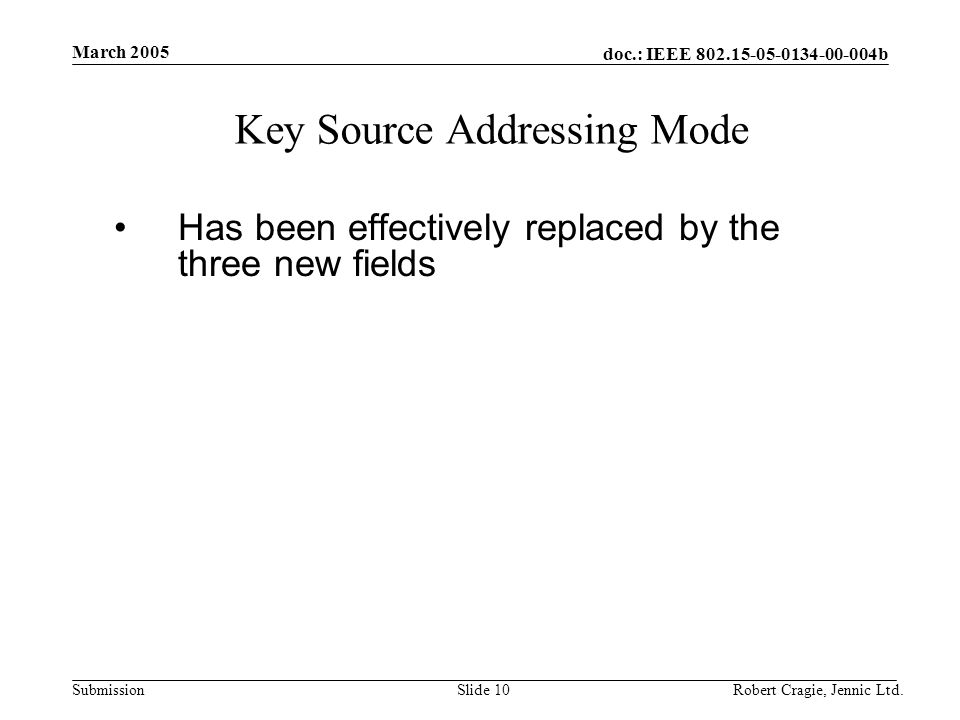 doc.: IEEE 802.15-05-0134-00-004b Submission March 2005 Robert Cragie, Jennic Ltd.Slide 10 Key Source Addressing Mode Has been effectively replaced by the three new fields