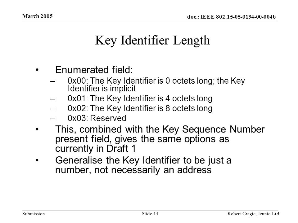 doc.: IEEE 802.15-05-0134-00-004b Submission March 2005 Robert Cragie, Jennic Ltd.Slide 14 Key Identifier Length Enumerated field: –0x00: The Key Identifier is 0 octets long; the Key Identifier is implicit –0x01: The Key Identifier is 4 octets long –0x02: The Key Identifier is 8 octets long –0x03: Reserved This, combined with the Key Sequence Number present field, gives the same options as currently in Draft 1 Generalise the Key Identifier to be just a number, not necessarily an address