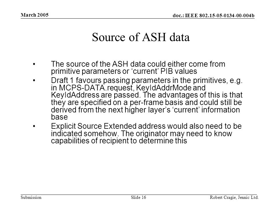 doc.: IEEE 802.15-05-0134-00-004b Submission March 2005 Robert Cragie, Jennic Ltd.Slide 16 Source of ASH data The source of the ASH data could either