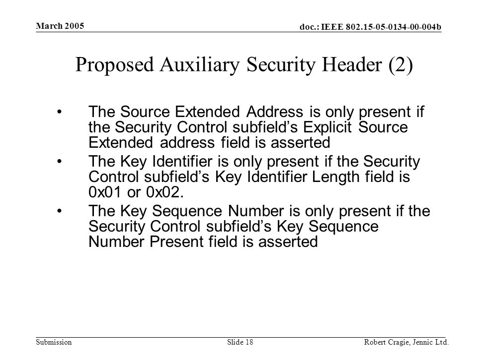doc.: IEEE 802.15-05-0134-00-004b Submission March 2005 Robert Cragie, Jennic Ltd.Slide 18 Proposed Auxiliary Security Header (2) The Source Extended Address is only present if the Security Control subfield's Explicit Source Extended address field is asserted The Key Identifier is only present if the Security Control subfield's Key Identifier Length field is 0x01 or 0x02.