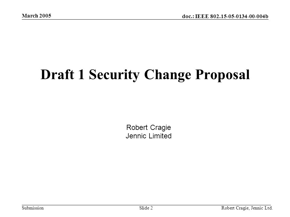 doc.: IEEE 802.15-05-0134-00-004b Submission March 2005 Robert Cragie, Jennic Ltd.Slide 2 Draft 1 Security Change Proposal Robert Cragie Jennic Limite