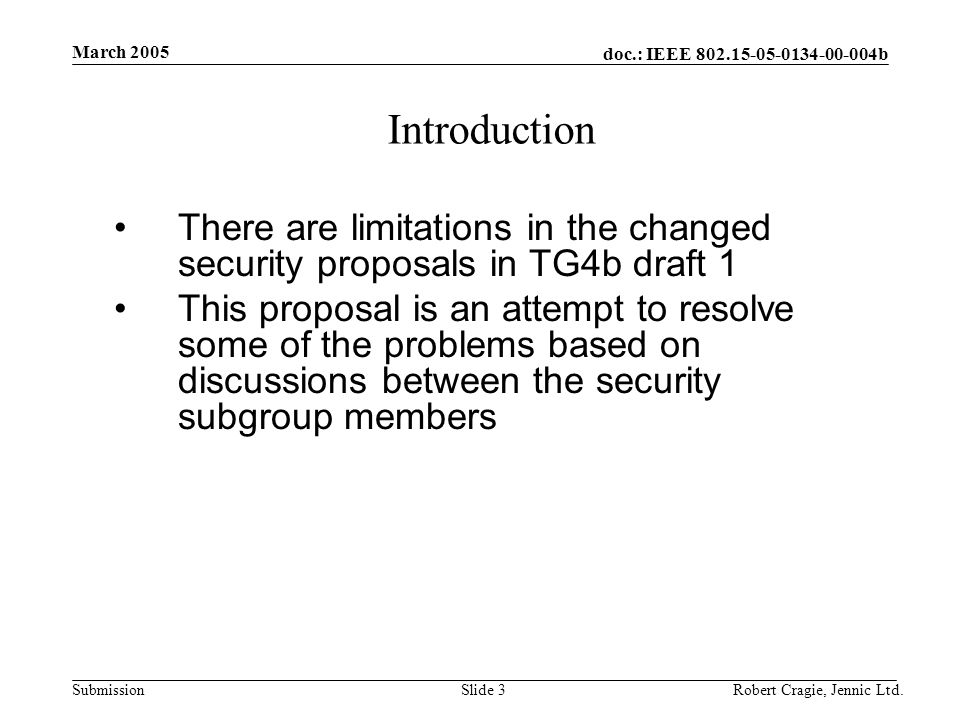 doc.: IEEE 802.15-05-0134-00-004b Submission March 2005 Robert Cragie, Jennic Ltd.Slide 3 Introduction There are limitations in the changed security proposals in TG4b draft 1 This proposal is an attempt to resolve some of the problems based on discussions between the security subgroup members