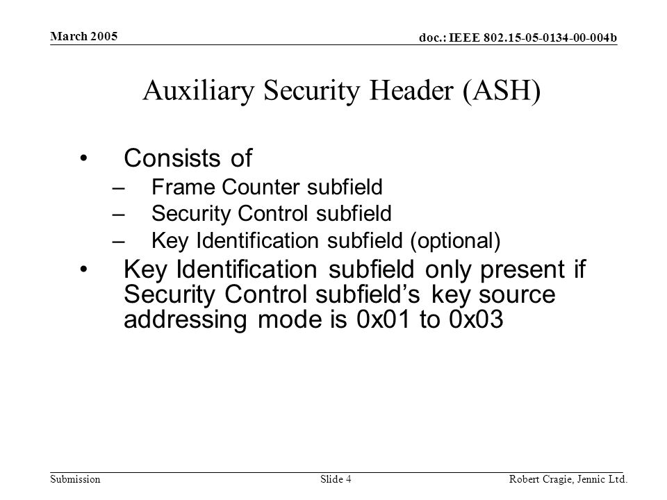 doc.: IEEE 802.15-05-0134-00-004b Submission March 2005 Robert Cragie, Jennic Ltd.Slide 4 Auxiliary Security Header (ASH) Consists of –Frame Counter subfield –Security Control subfield –Key Identification subfield (optional) Key Identification subfield only present if Security Control subfield's key source addressing mode is 0x01 to 0x03