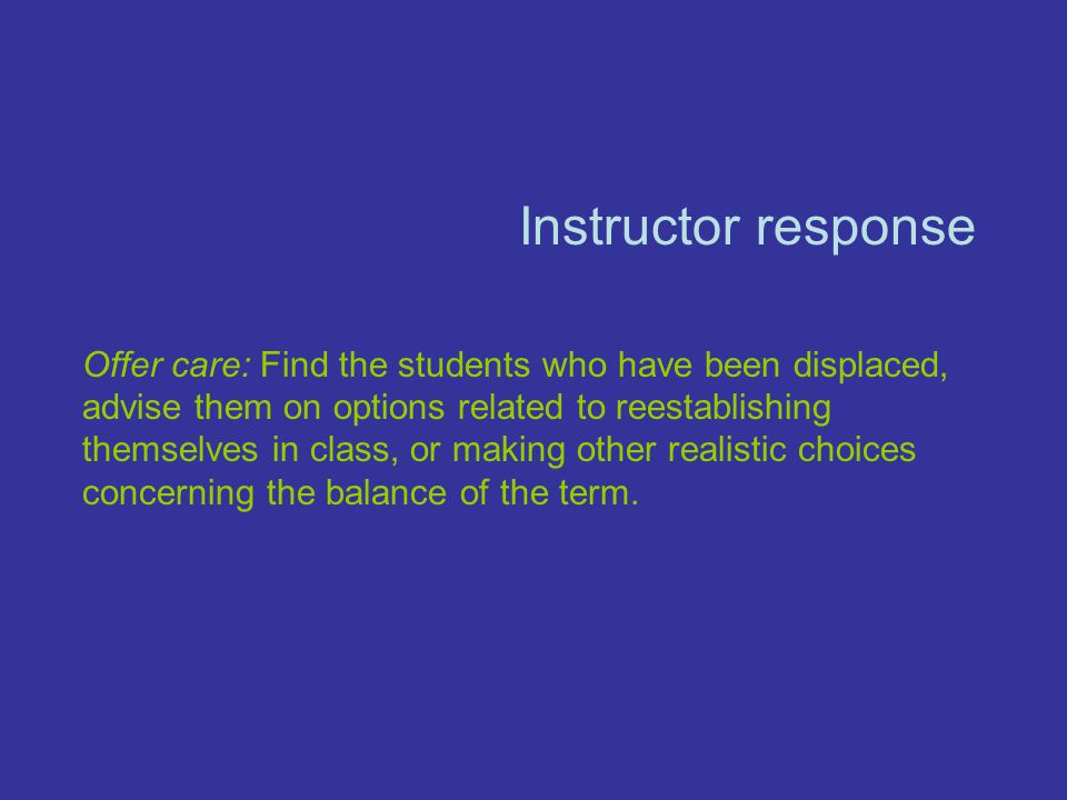 Instructor response Offer care: Find the students who have been displaced, advise them on options related to reestablishing themselves in class, or making other realistic choices concerning the balance of the term.