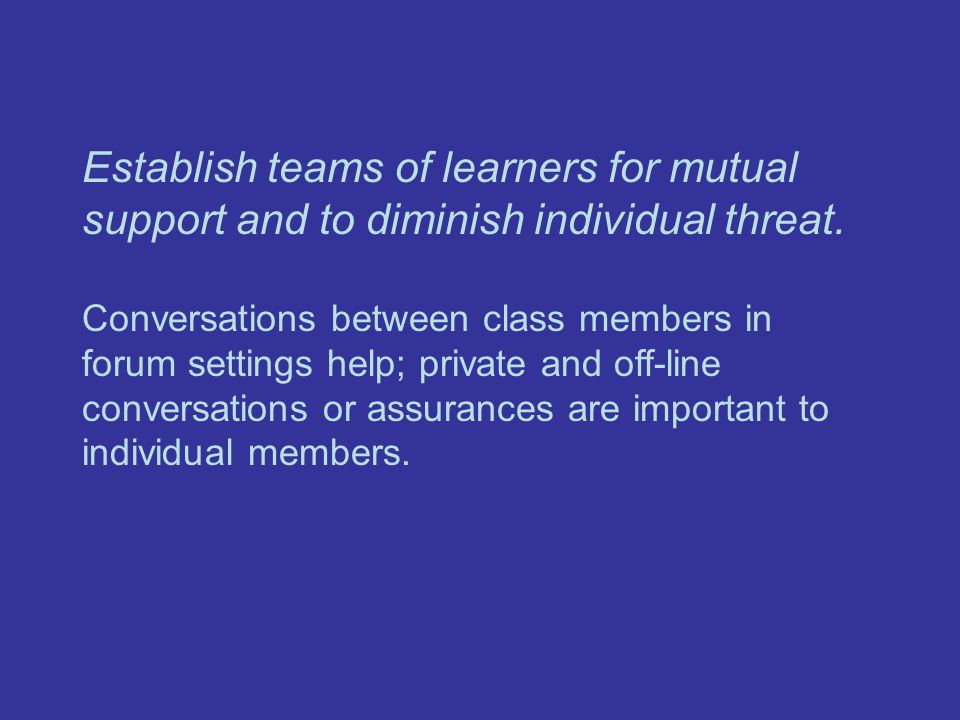 Establish teams of learners for mutual support and to diminish individual threat.