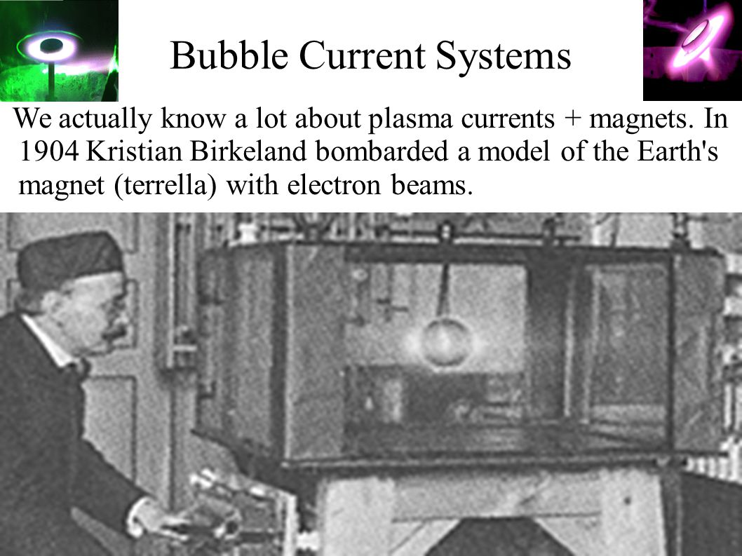 Bubble Current Systems We actually know a lot about plasma currents + magnets. In 1904 Kristian Birkeland bombarded a model of the Earth's magnet (ter