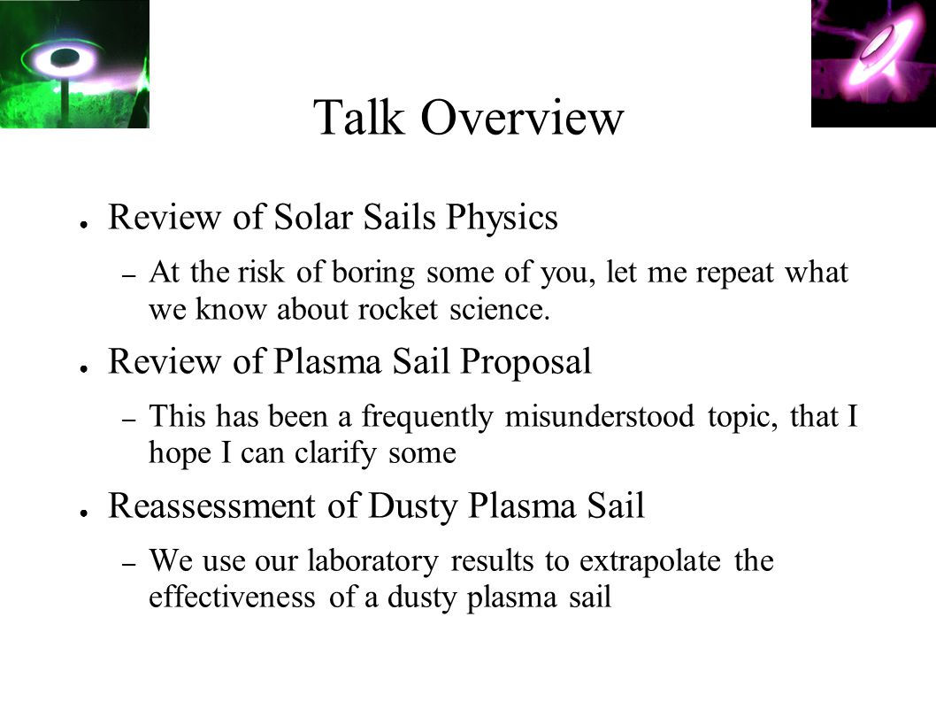 Talk Overview ● Review of Solar Sails Physics – At the risk of boring some of you, let me repeat what we know about rocket science. ● Review of Plasma