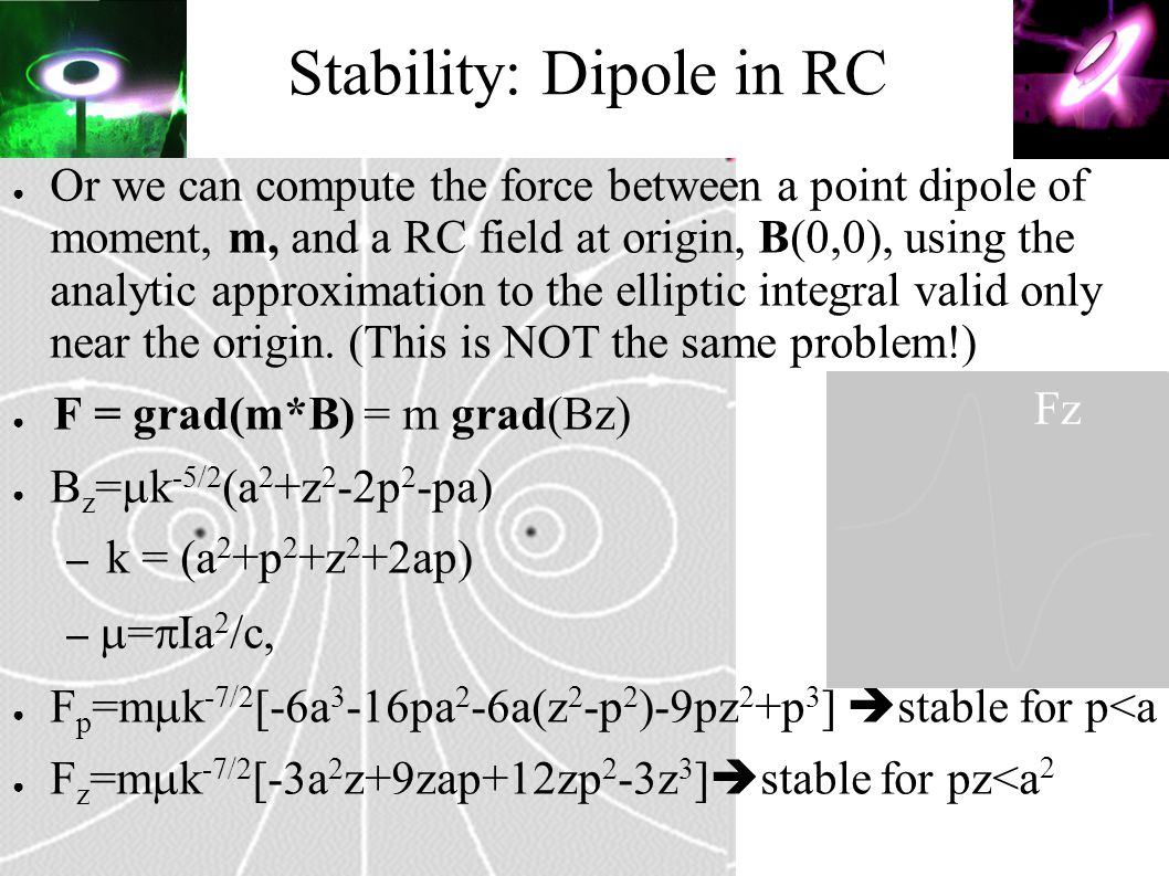 ● Or we can compute the force between a point dipole of moment, m, and a RC field at origin, B(0,0), using the analytic approximation to the elliptic integral valid only near the origin.