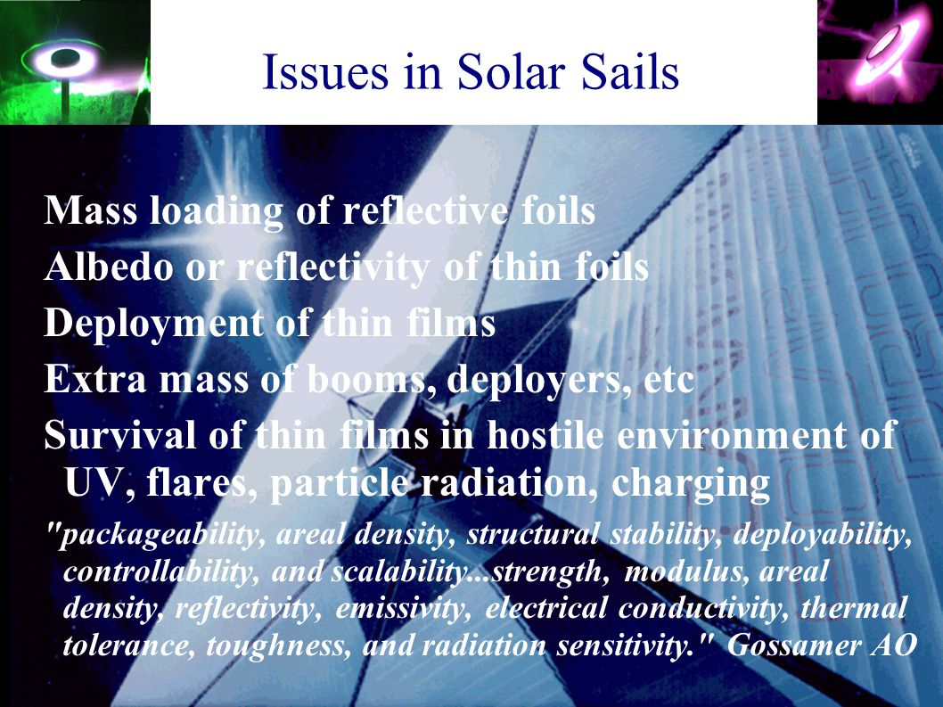 Issues in Solar Sails Mass loading of reflective foils Albedo or reflectivity of thin foils Deployment of thin films Extra mass of booms, deployers, e