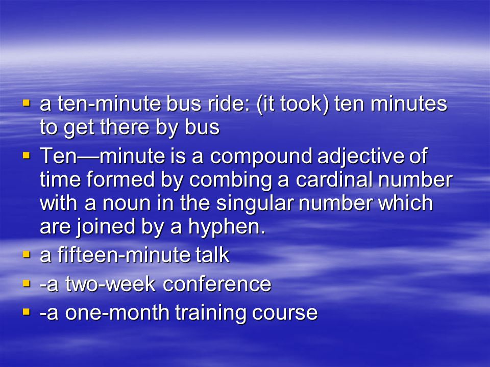  a ten-minute bus ride: (it took) ten minutes to get there by bus  Ten—minute is a compound adjective of time formed by combing a cardinal number wi
