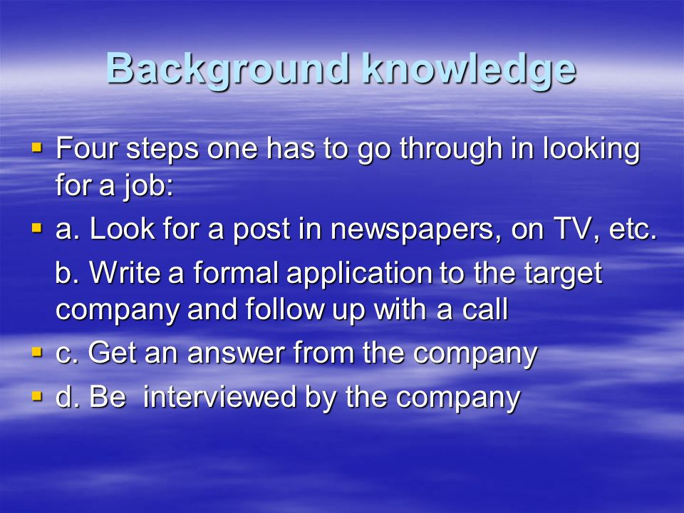 Background knowledge  Four steps one has to go through in looking for a job:  a. Look for a post in newspapers, on TV, etc. b. Write a formal applic