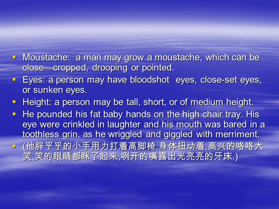  Moustache: a man may grow a moustache, which can be close—cropped, drooping or pointed.  Eyes: a person may have bloodshot eyes, close-set eyes, or
