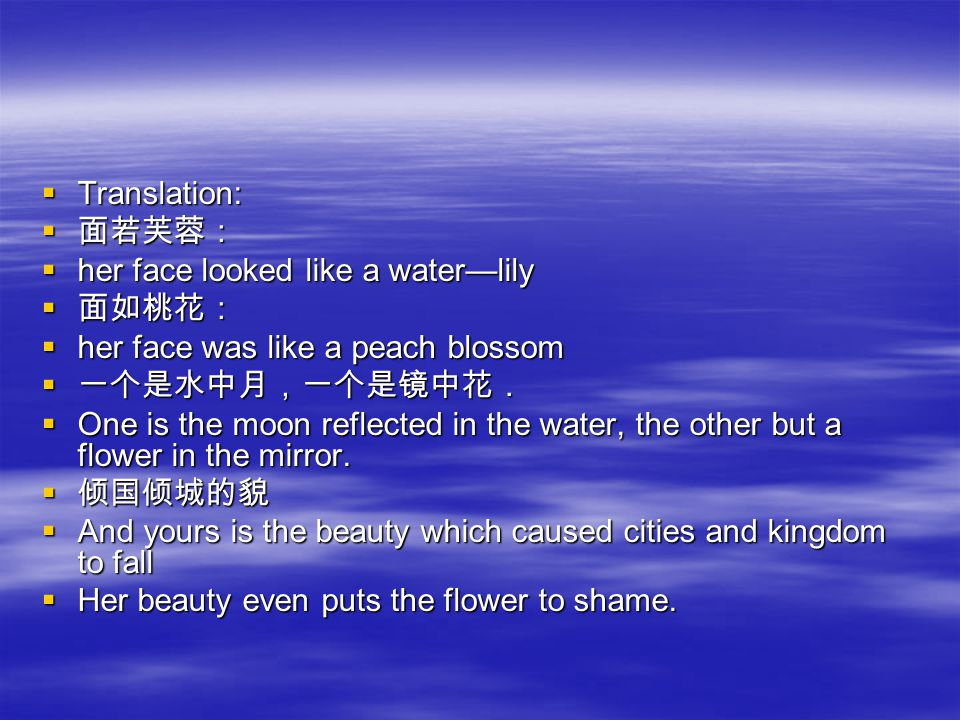 TTTTranslation: 面面面面若芙蓉: hhhher face looked like a water—lily 面面面面如桃花: hhhher face was like a peach blossom 一一一一个是水中月,一个是镜中花. OOOOne is the moon reflected in the water, the other but a flower in the mirror.
