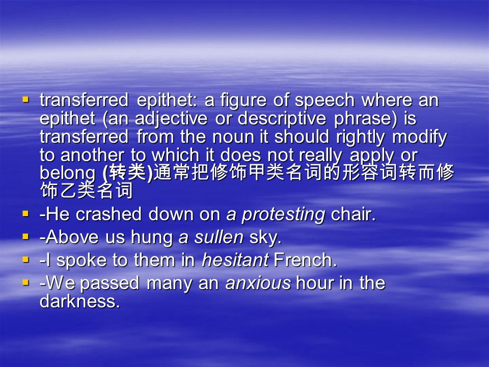 ttttransferred epithet: a figure of speech where an epithet (an adjective or descriptive phrase) is transferred from the noun it should rightly modify to another to which it does not really apply or belong (转类)通常把修饰甲类名词的形容词转而修 饰乙类名词 ----He crashed down on a protesting chair.