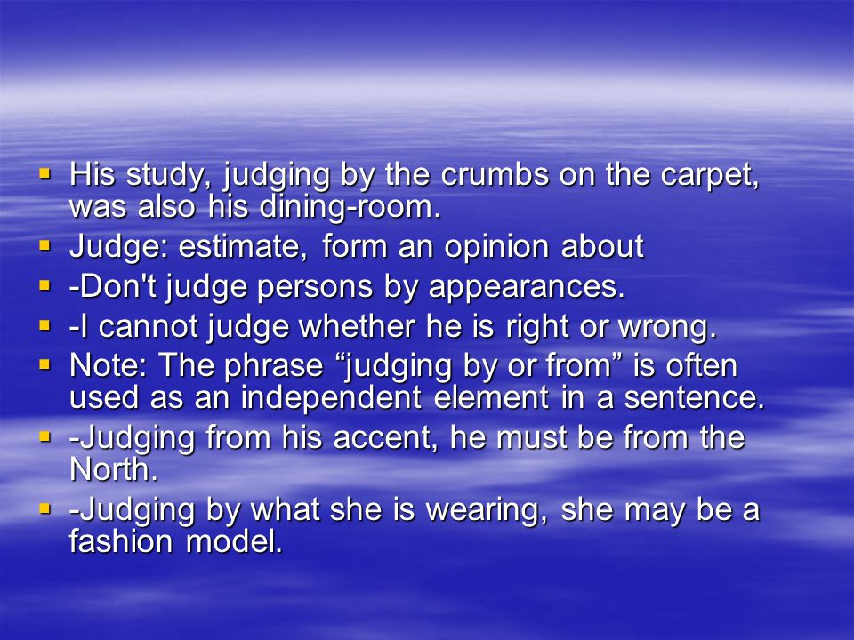 HHHHis study, judging by the crumbs on the carpet, was also his dining-room. JJJJudge: estimate, form an opinion about ----Don't judge per