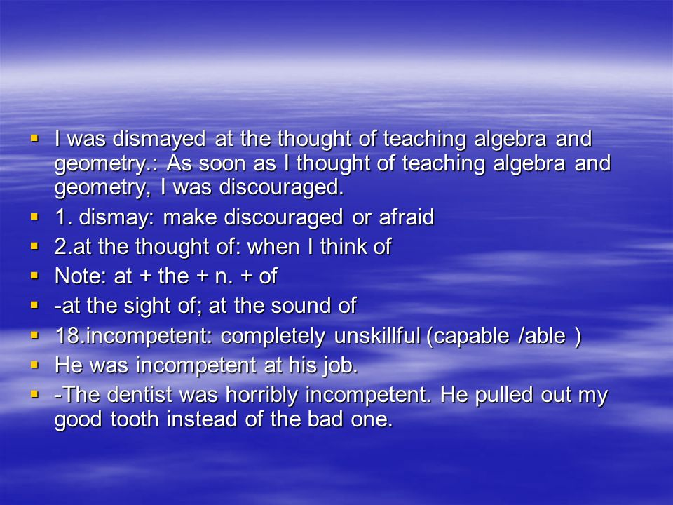 IIII was dismayed at the thought of teaching algebra and geometry.: As soon as I thought of teaching algebra and geometry, I was discouraged. 11
