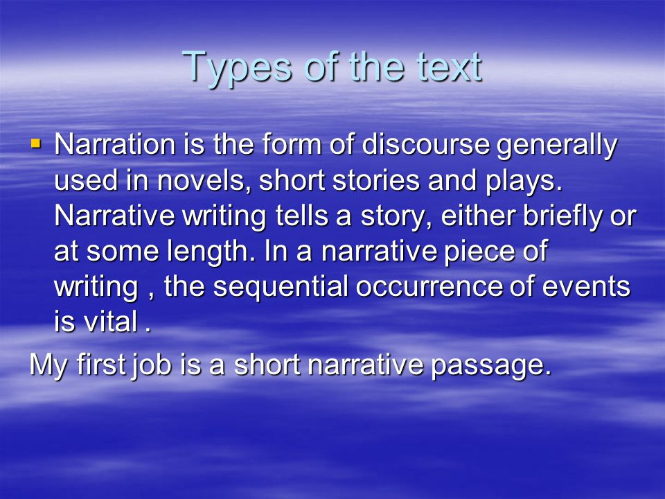 Types of the text  Narration is the form of discourse generally used in novels, short stories and plays. Narrative writing tells a story, either brie