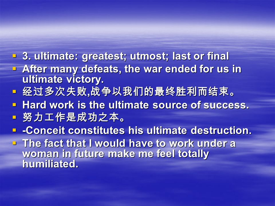 3333. ultimate: greatest; utmost; last or final AAAAfter many defeats, the war ended for us in ultimate victory. 经经经经过多次失败,战争以我们的最终胜利而结束。