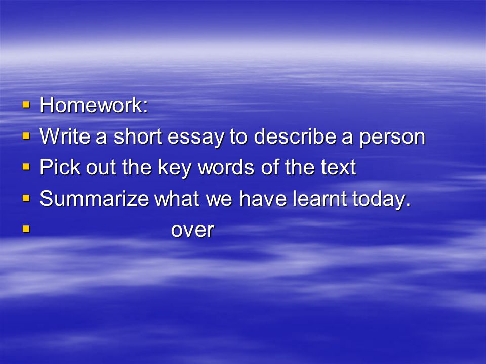  Homework:  Write a short essay to describe a person  Pick out the key words of the text  Summarize what we have learnt today.  over