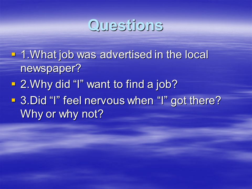 "Questions  1.What job was advertised in the local newspaper?  2.Why did ""I"" want to find a job?  3.Did ""I"" feel nervous when ""I"" got there? Why or"
