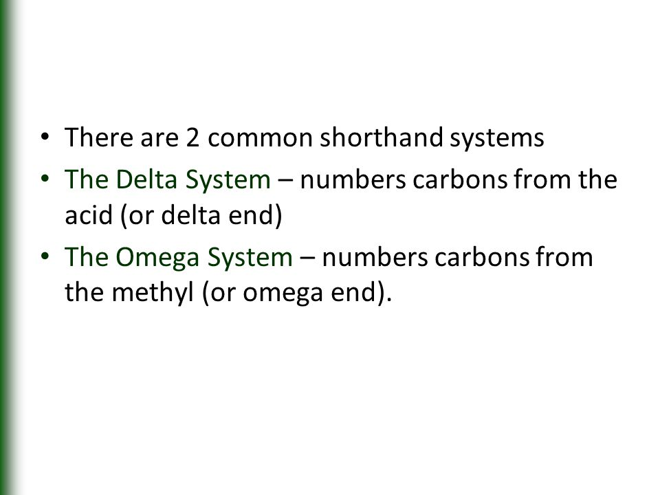 There are 2 common shorthand systems The Delta System – numbers carbons from the acid (or delta end) The Omega System – numbers carbons from the methy