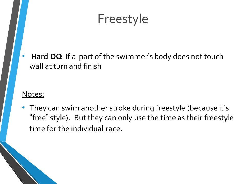Freestyle Hard DQ If a part of the swimmer's body does not touch wall at turn and finish Notes: They can swim another stroke during freestyle (because it's free style).