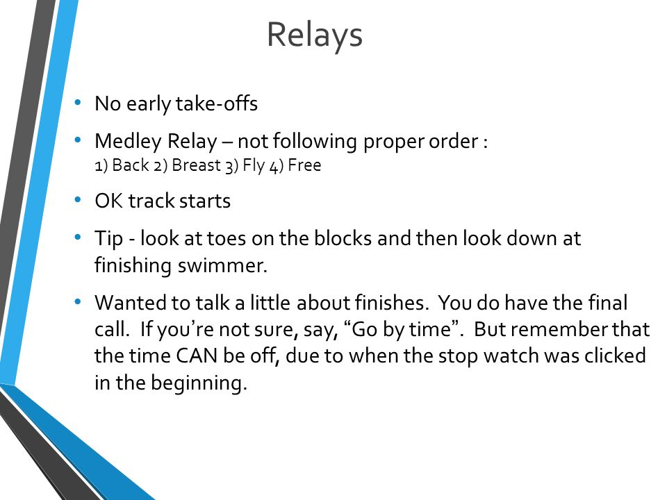 Relays No early take-offs Medley Relay – not following proper order : 1) Back 2) Breast 3) Fly 4) Free OK track starts Tip - look at toes on the blocks and then look down at finishing swimmer.
