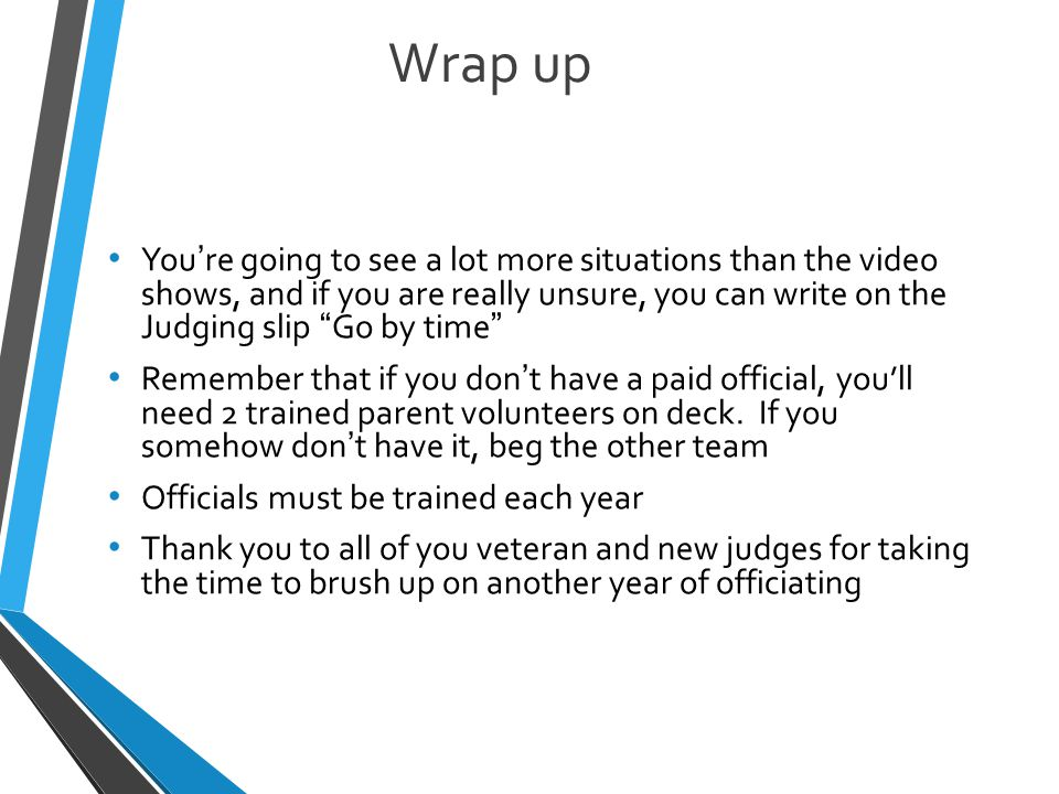 Wrap up You're going to see a lot more situations than the video shows, and if you are really unsure, you can write on the Judging slip Go by time Remember that if you don't have a paid official, you'll need 2 trained parent volunteers on deck.