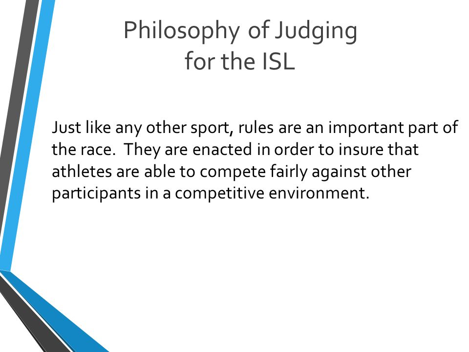 Philosophy of Judging for the ISL Just like any other sport, rules are an important part of the race.