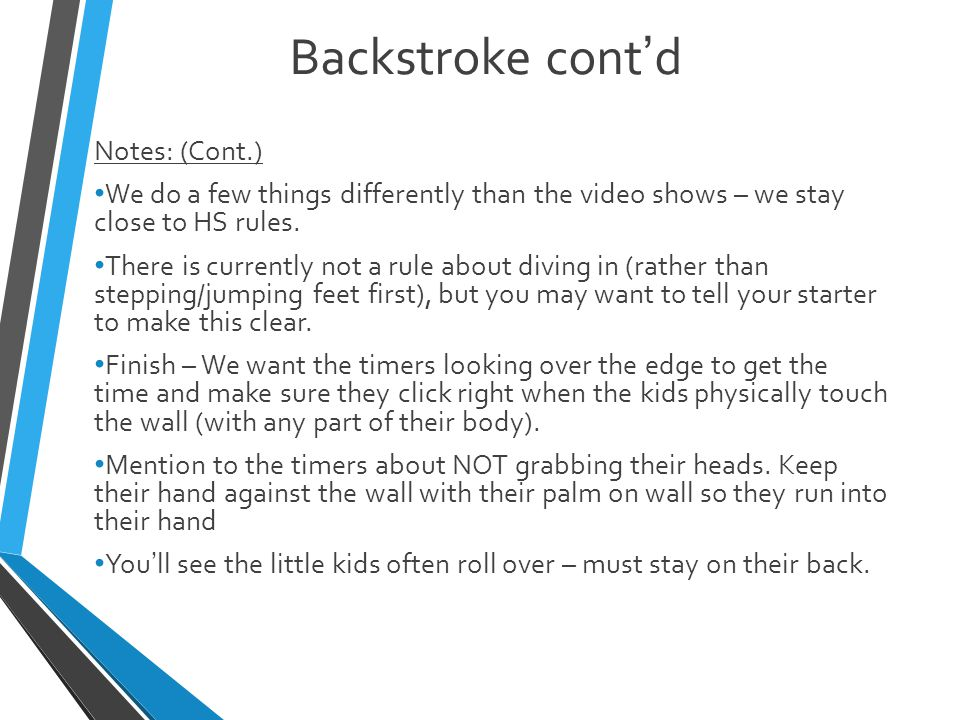 Backstroke cont'd Notes: (Cont.) We do a few things differently than the video shows – we stay close to HS rules.