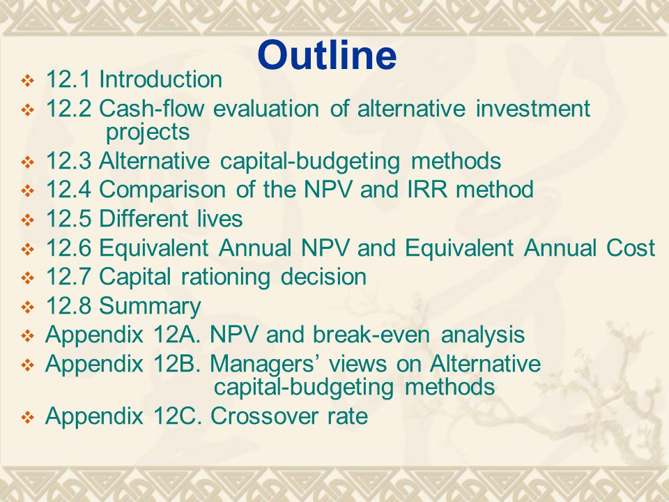 Outline  12.1 Introduction  12.2 Cash-flow evaluation of alternative investment projects  12.3 Alternative capital-budgeting methods  12.4 Comparison of the NPV and IRR method  12.5 Different lives  12.6 Equivalent Annual NPV and Equivalent Annual Cost  12.7 Capital rationing decision  12.8 Summary  Appendix 12A.