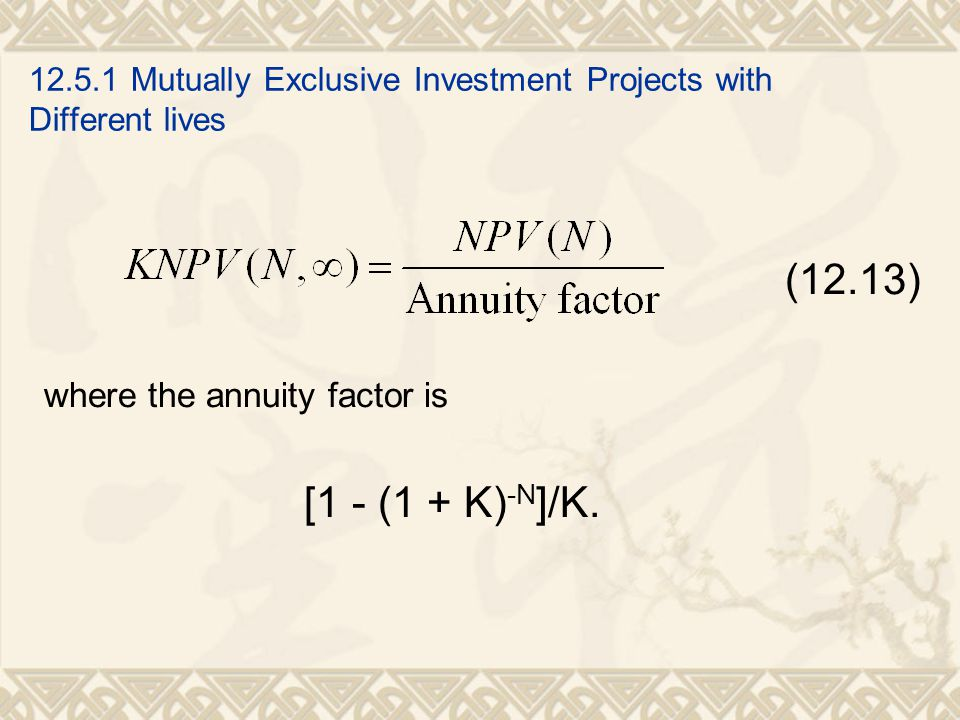 12.5.1 Mutually Exclusive Investment Projects with Different lives (12.13) where the annuity factor is [1 - (1 + K) -N ]/K.