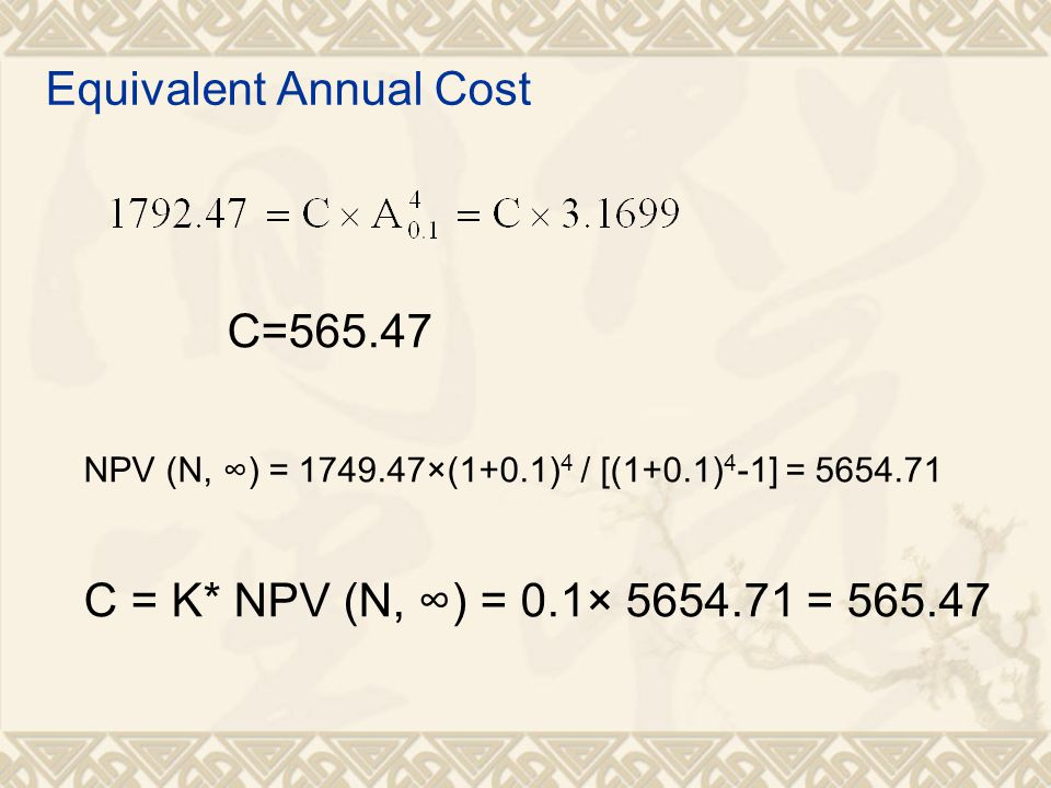 Equivalent Annual Cost C=565.47 NPV (N, ∞) = 1749.47×(1+0.1) 4 / [(1+0.1) 4 -1] = 5654.71 C = K* NPV (N, ∞) = 0.1× 5654.71 = 565.47